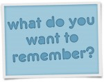 What do you want to remember?